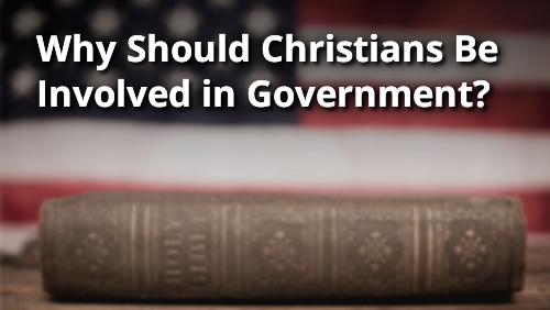 Why Should Christians Be Involved in Government?