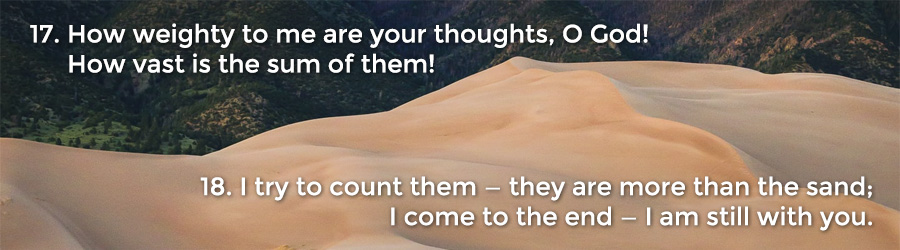 17 How weighty to me are your thoughts, O God! How vast is the sum of them! 18 I try to count them — they are more than the sand; I come to the end — I am still with you.