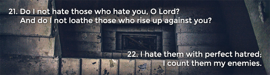 21 Do I not hate those who hate you, O Lord? And do I not loathe those who rise up against you? 22 I hate them with perfect hatred; I count them my enemies.