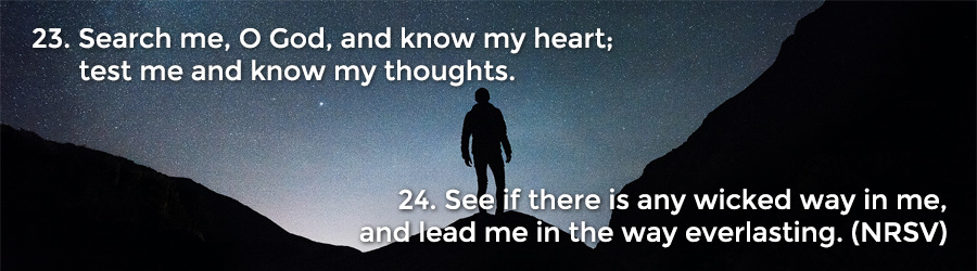 23 Search me, O God, and know my heart; test me and know my thoughts. 24 See if there is any wicked way in me, and lead me in the way everlasting. (NRSV)